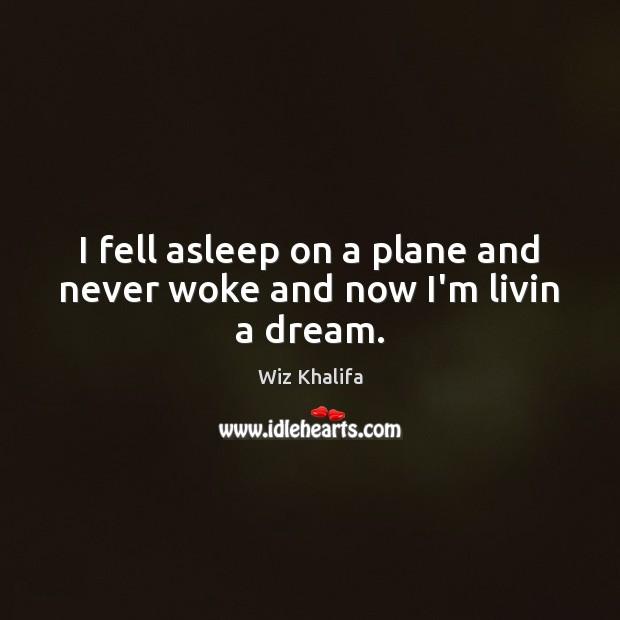I fell asleep on a plane and never woke and now I'm livin a dream. Image