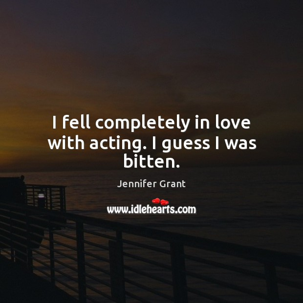 I fell completely in love with acting. I guess I was bitten. Image