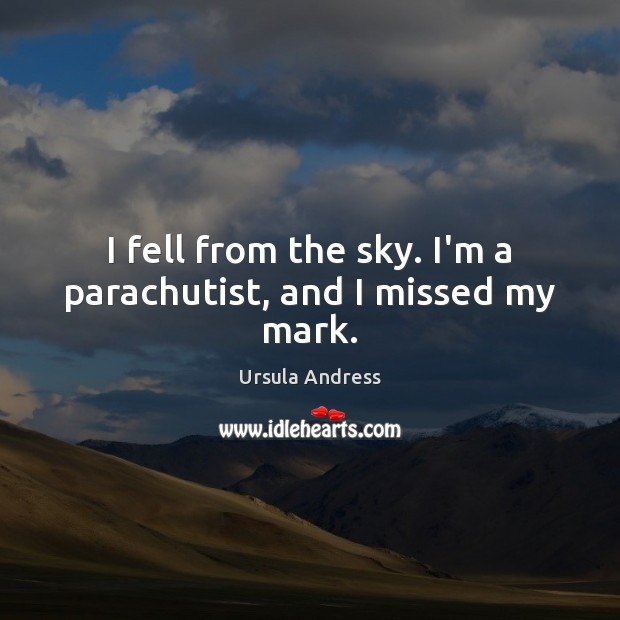 I fell from the sky. I'm a parachutist, and I missed my mark. Ursula Andress Picture Quote