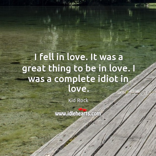 I fell in love. It was a great thing to be in love. I was a complete idiot in love. Image