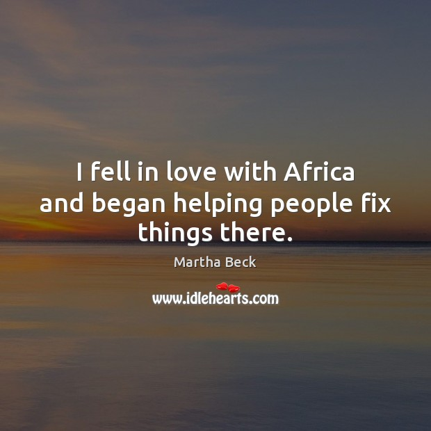 I fell in love with Africa and began helping people fix things there. Martha Beck Picture Quote