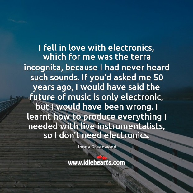 I fell in love with electronics, which for me was the terra Jonny Greenwood Picture Quote