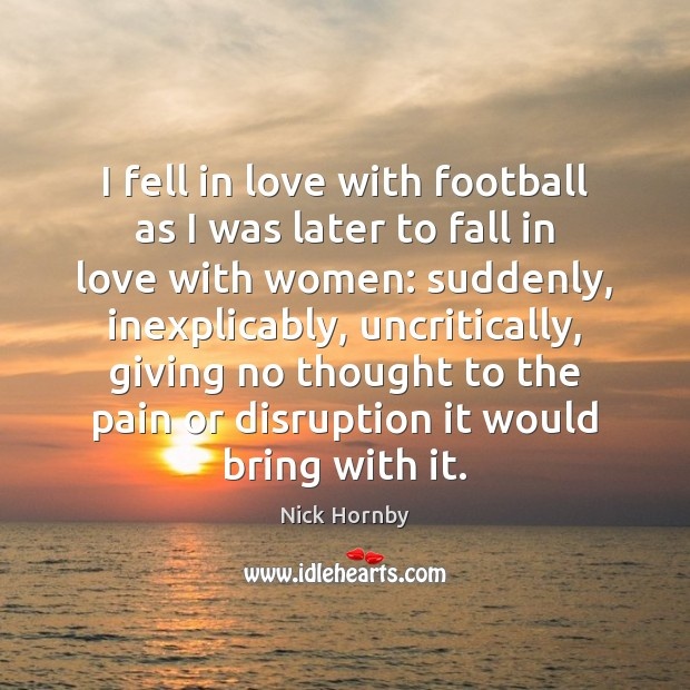 I fell in love with football as I was later to fall Nick Hornby Picture Quote