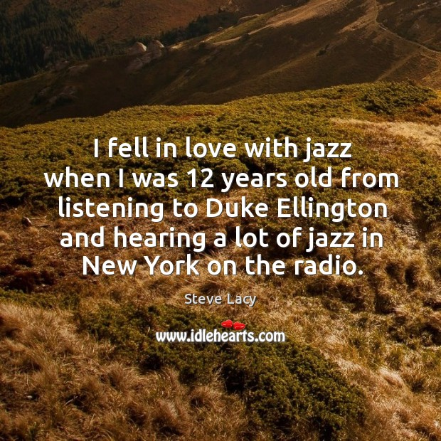 I fell in love with jazz when I was 12 years old from listening to duke ellington and Image