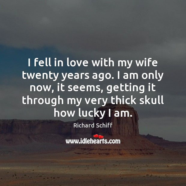 I fell in love with my wife twenty years ago. I am Richard Schiff Picture Quote
