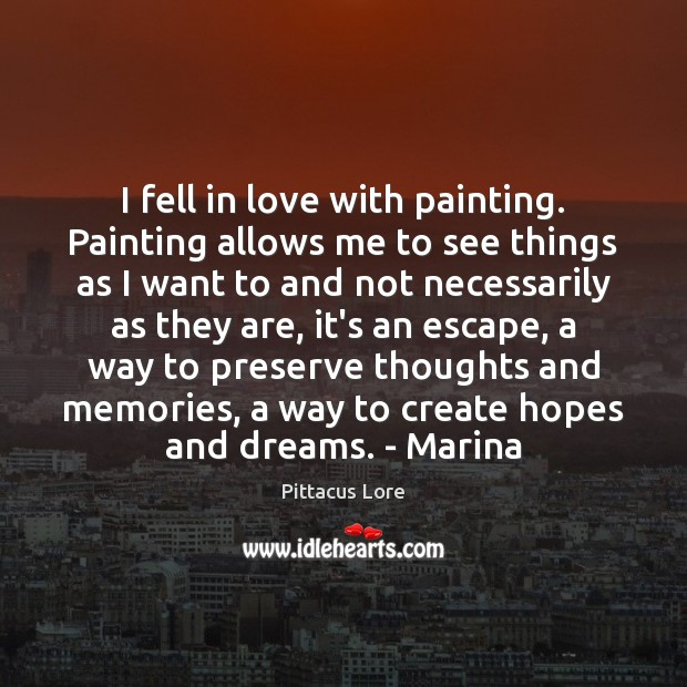 I fell in love with painting. Painting allows me to see things Pittacus Lore Picture Quote