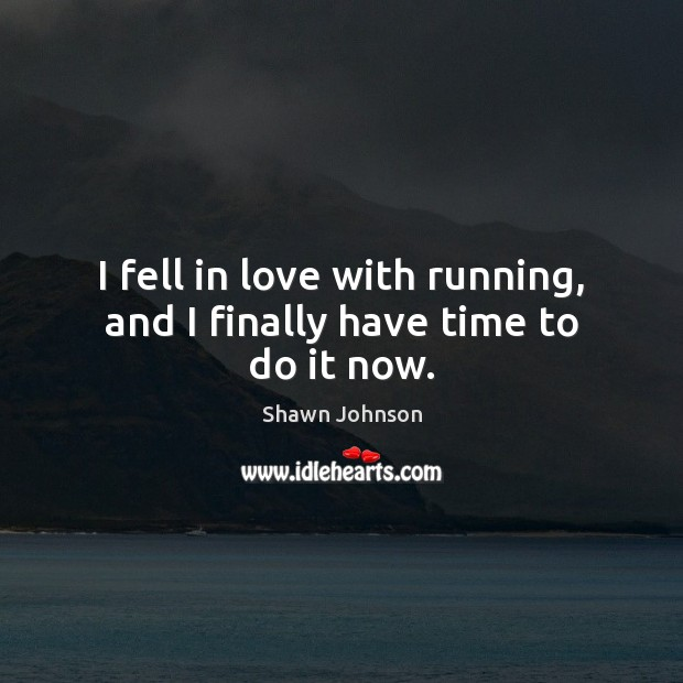 I fell in love with running, and I finally have time to do it now. Image