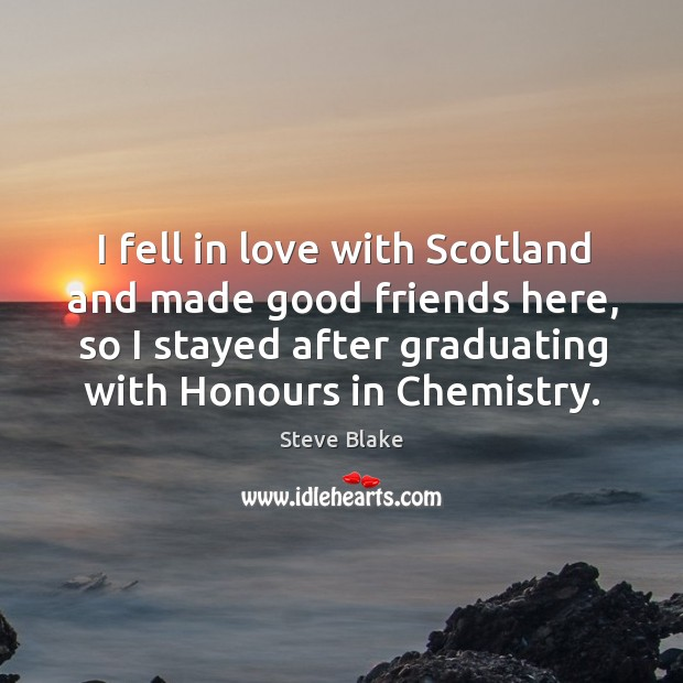 I fell in love with scotland and made good friends here, so I stayed after graduating with honours in chemistry. Image