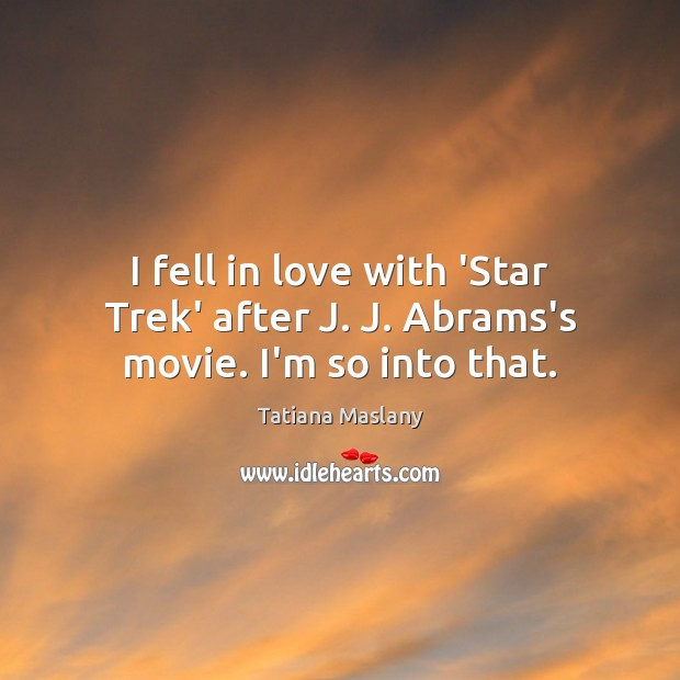 Image, I fell in love with 'Star Trek' after J. J. Abrams's movie. I'm so into that.