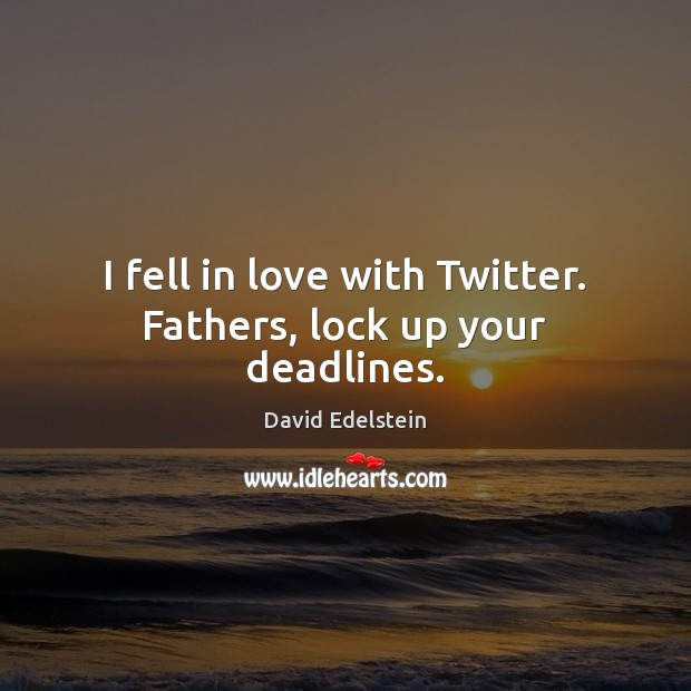 I fell in love with Twitter. Fathers, lock up your deadlines. Image