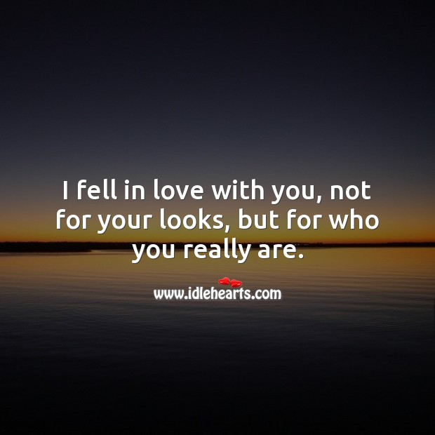I fell in love with you, not for your looks, but for who you really are. Falling in Love Quotes Image