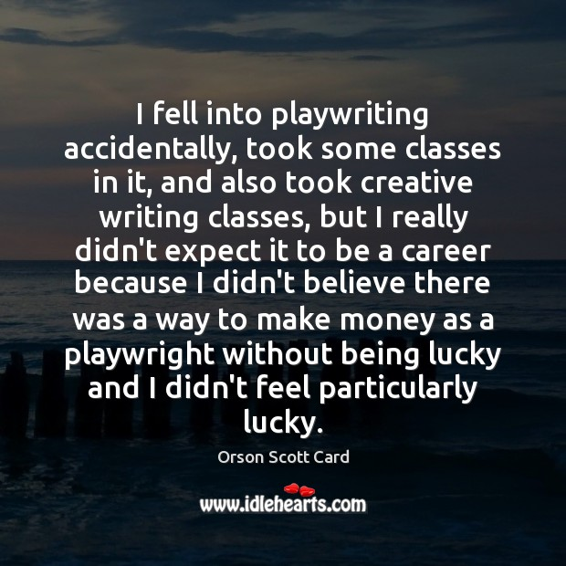 I fell into playwriting accidentally, took some classes in it, and also Orson Scott Card Picture Quote