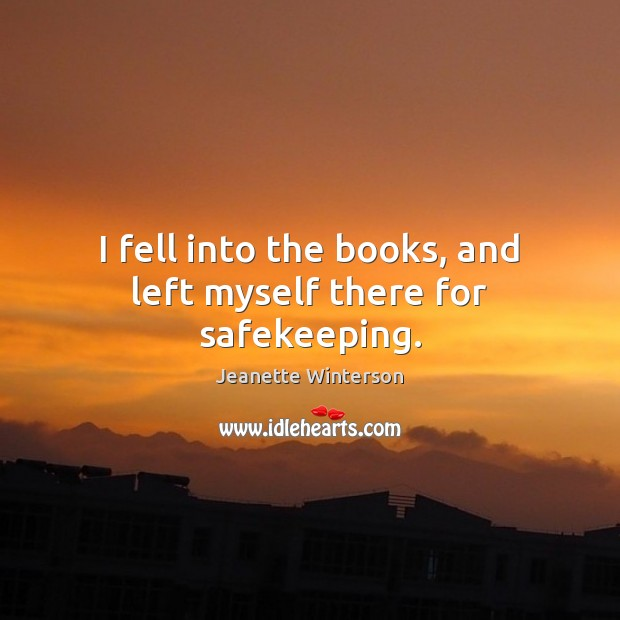 I fell into the books, and left myself there for safekeeping. Jeanette Winterson Picture Quote