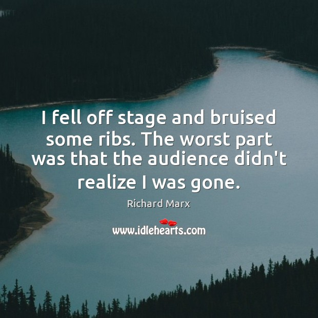 I fell off stage and bruised some ribs. The worst part was Richard Marx Picture Quote
