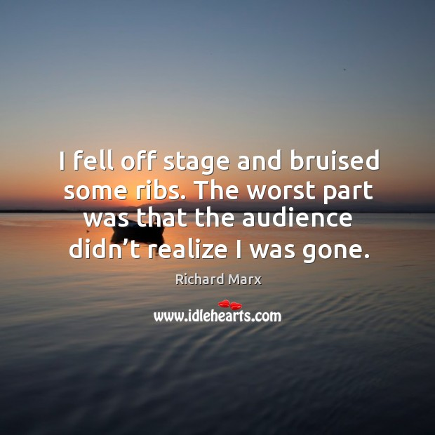 I fell off stage and bruised some ribs. The worst part was that the audience didn't realize I was gone. Richard Marx Picture Quote