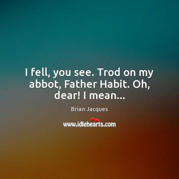 Image, I fell, you see. Trod on my abbot, Father Habit. Oh, dear! I mean…