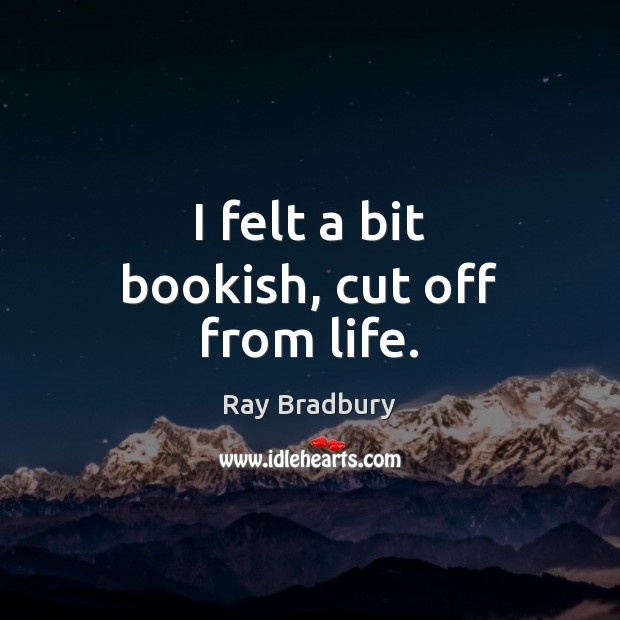I felt a bit bookish, cut off from life. Ray Bradbury Picture Quote