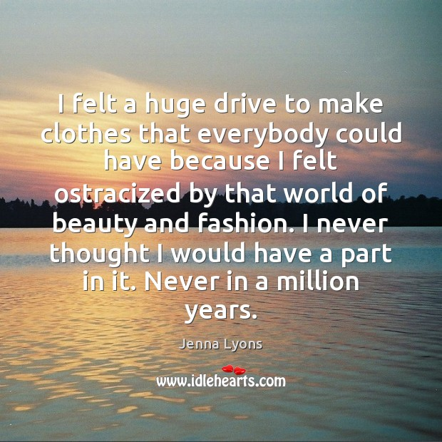 I felt a huge drive to make clothes that everybody could have Jenna Lyons Picture Quote