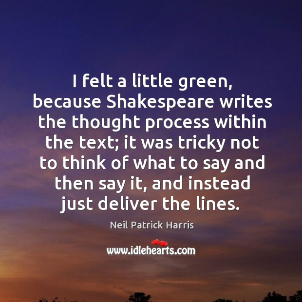 Image, I felt a little green, because shakespeare writes the thought process within the text;