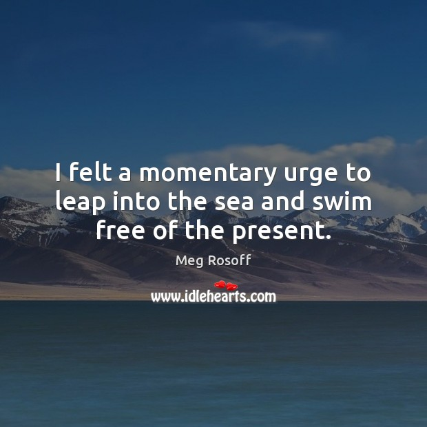 I felt a momentary urge to leap into the sea and swim free of the present. Meg Rosoff Picture Quote