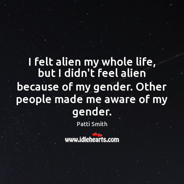 I felt alien my whole life, but I didn't feel alien because Patti Smith Picture Quote