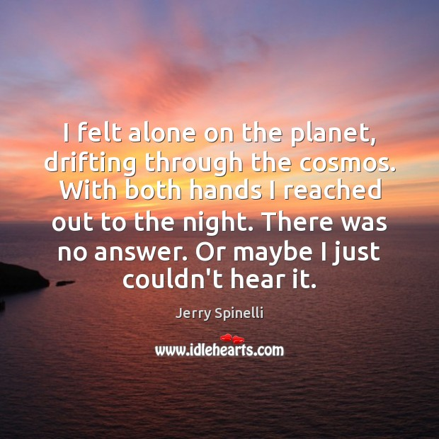 I felt alone on the planet, drifting through the cosmos. With both Jerry Spinelli Picture Quote
