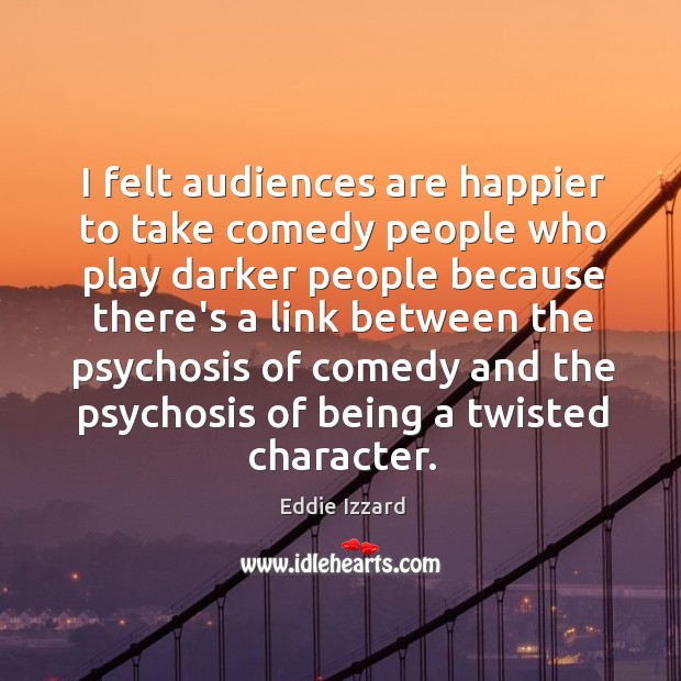 I felt audiences are happier to take comedy people who play darker Image
