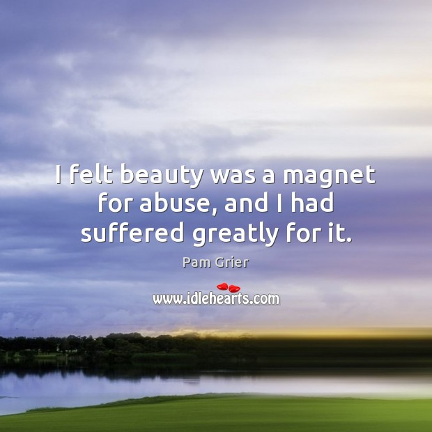 I felt beauty was a magnet for abuse, and I had suffered greatly for it. Pam Grier Picture Quote