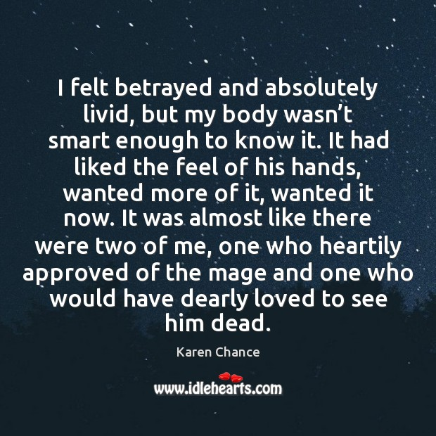 I felt betrayed and absolutely livid, but my body wasn't smart Karen Chance Picture Quote