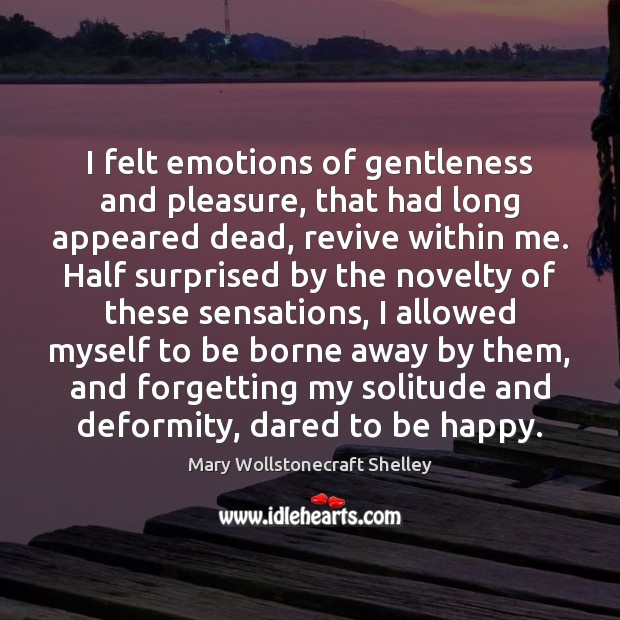 I felt emotions of gentleness and pleasure, that had long appeared dead, Mary Wollstonecraft Shelley Picture Quote