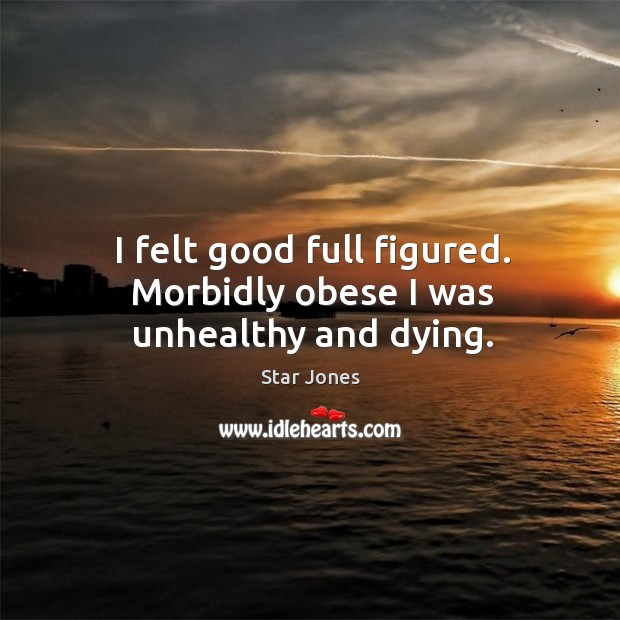 I felt good full figured. Morbidly obese I was unhealthy and dying. Image