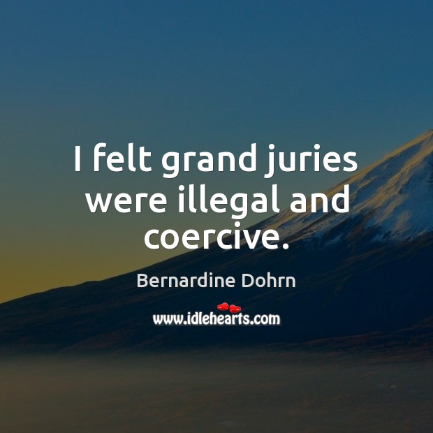 I felt grand juries were illegal and coercive. Bernardine Dohrn Picture Quote