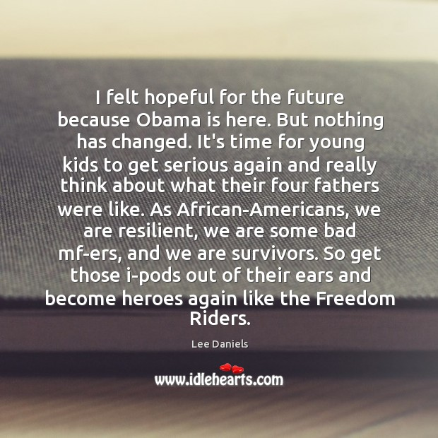 Image, I felt hopeful for the future because Obama is here. But nothing