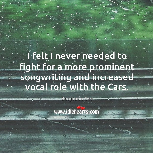 Image, I felt I never needed to fight for a more prominent songwriting and increased vocal role with the cars.