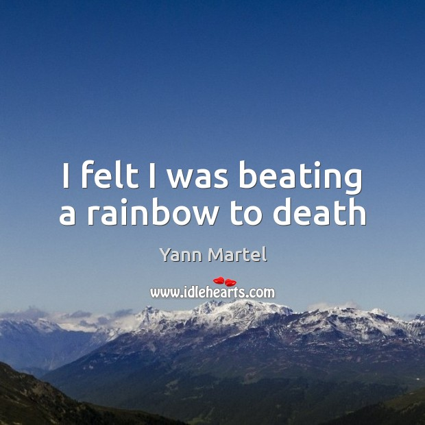 I felt I was beating a rainbow to death Yann Martel Picture Quote