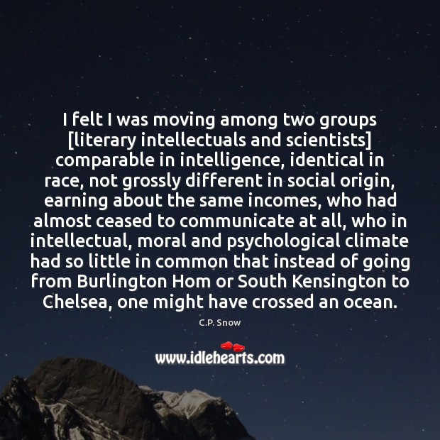I felt I was moving among two groups [literary intellectuals and scientists] C.P. Snow Picture Quote