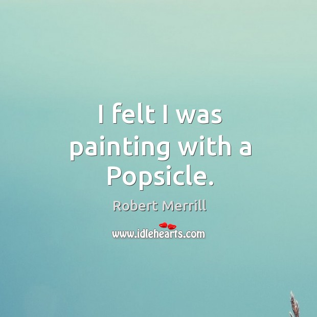 I felt I was painting with a popsicle. Image