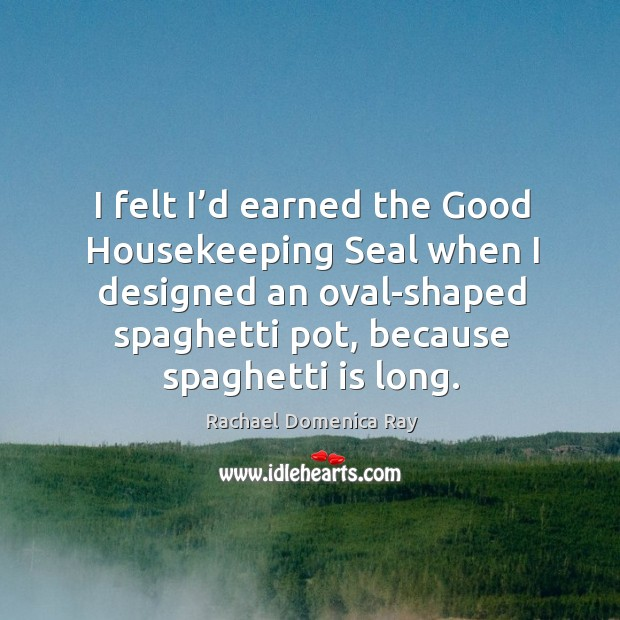 I felt I'd earned the good housekeeping seal when I designed an oval-shaped spaghetti pot, because spaghetti is long. Rachael Domenica Ray Picture Quote