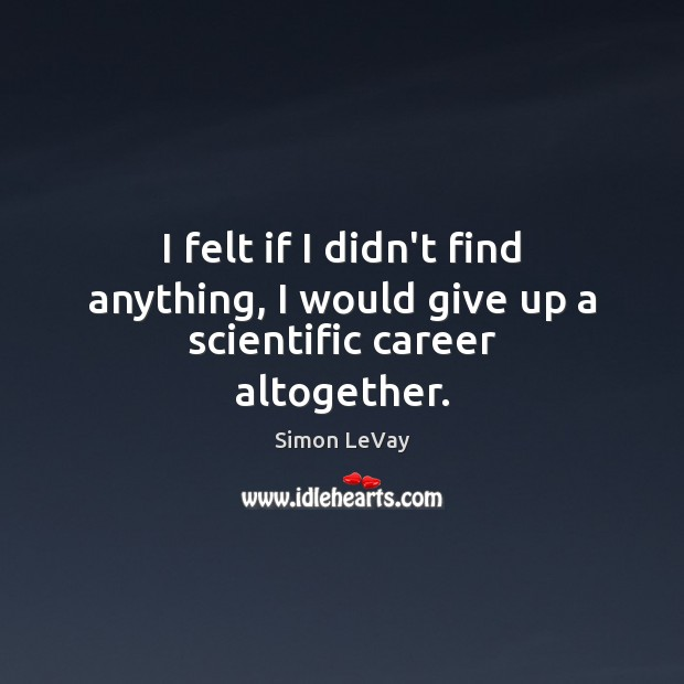 Image, I felt if I didn't find anything, I would give up a scientific career altogether.