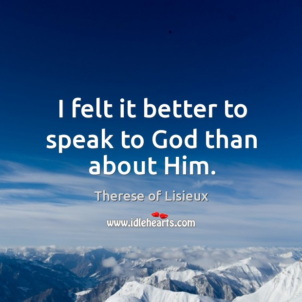 I felt it better to speak to God than about Him. Therese of Lisieux Picture Quote
