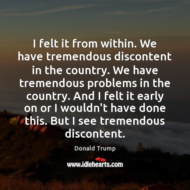 I felt it from within. We have tremendous discontent in the country. Image