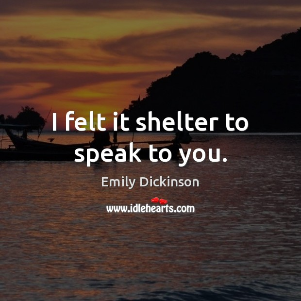 I felt it shelter to speak to you. Emily Dickinson Picture Quote
