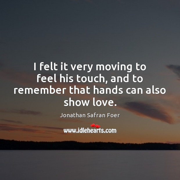 I felt it very moving to feel his touch, and to remember that hands can also show love. Jonathan Safran Foer Picture Quote