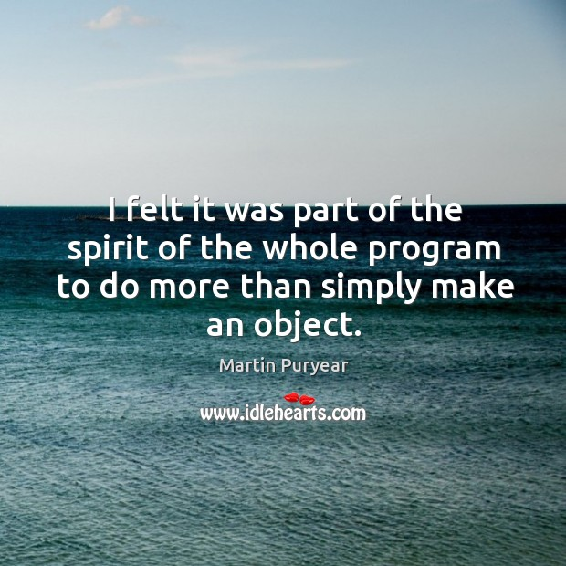 I felt it was part of the spirit of the whole program to do more than simply make an object. Martin Puryear Picture Quote