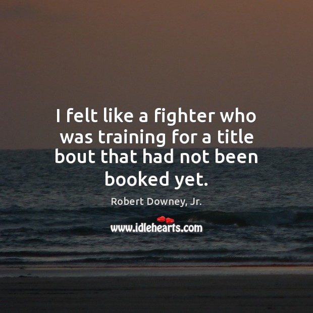 I felt like a fighter who was training for a title bout that had not been booked yet. Robert Downey, Jr. Picture Quote