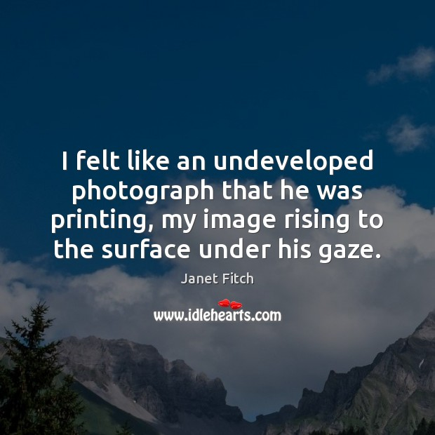 I felt like an undeveloped photograph that he was printing, my image Janet Fitch Picture Quote