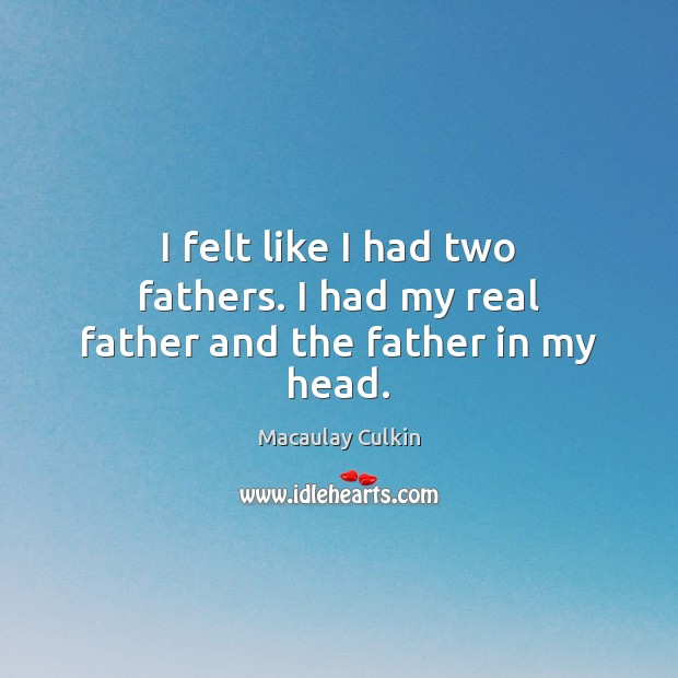 I felt like I had two fathers. I had my real father and the father in my head. Macaulay Culkin Picture Quote