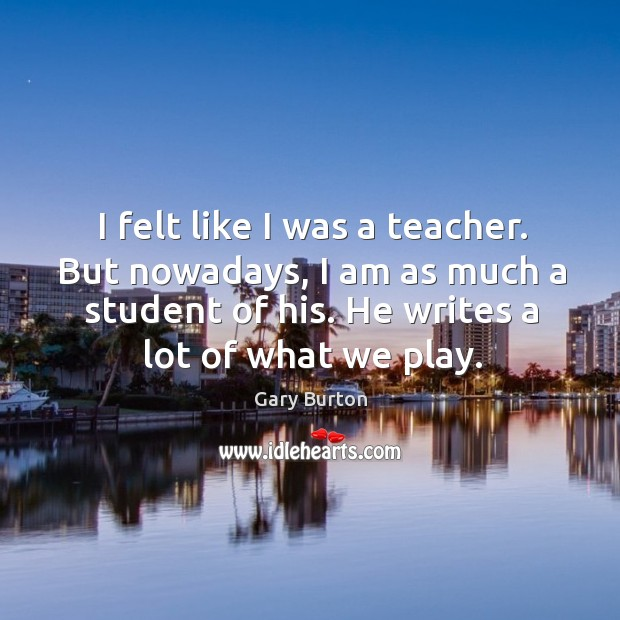 I felt like I was a teacher. But nowadays, I am as much a student of his. Image