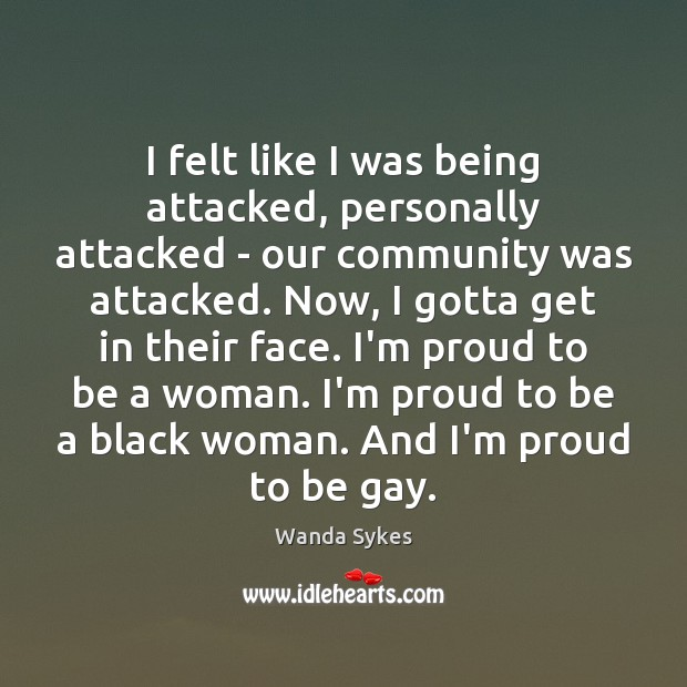 I felt like I was being attacked, personally attacked – our community Wanda Sykes Picture Quote