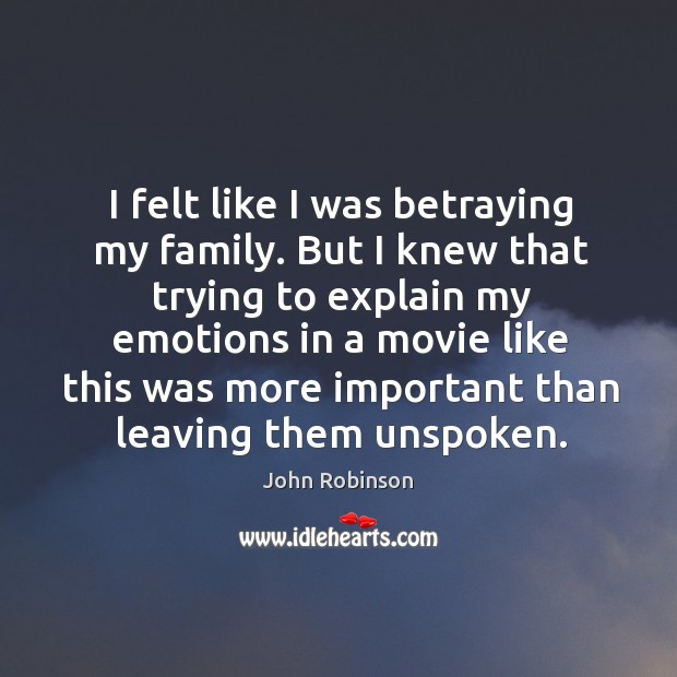 I felt like I was betraying my family. But I knew that trying to explain my emotions in a movie Image